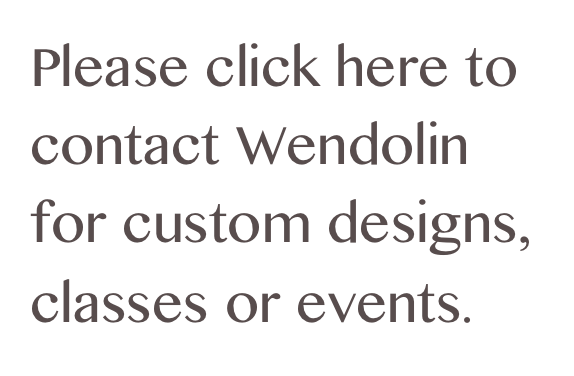Please click here to contact Wendolin for custom designs, classes or events.